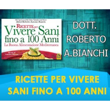 RICETTE PER VIVERE SANI FINO A 100 ANNI  - Dott. Roberto A. Bianchi