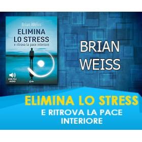 ELIMINA LO STRESS E RITROVA LA PACE INTERIORE - BRIAN WEISS