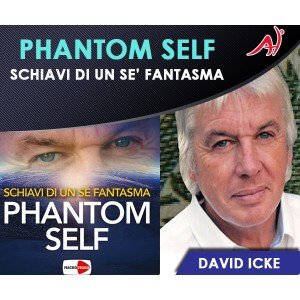 PHANTOM SELF - Schiavi di un sé Fantasma - DAVID ICKE (Offerta Promo Limitata)